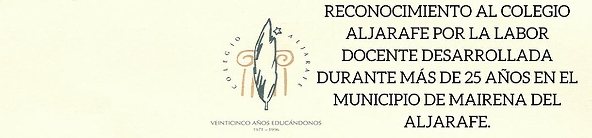 RECONOCIMIENTO AL COLEGIO ALJARAFE POR LA LABORDOCENTE DESARROLLADA DURANTE MÁS DE 25 AÑOS EN ELMUNICIPIO DE MAIRENA DEL ALJARAFE.